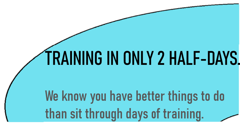 Training in only 2 half days. We know you have better things to do than sit through days of training