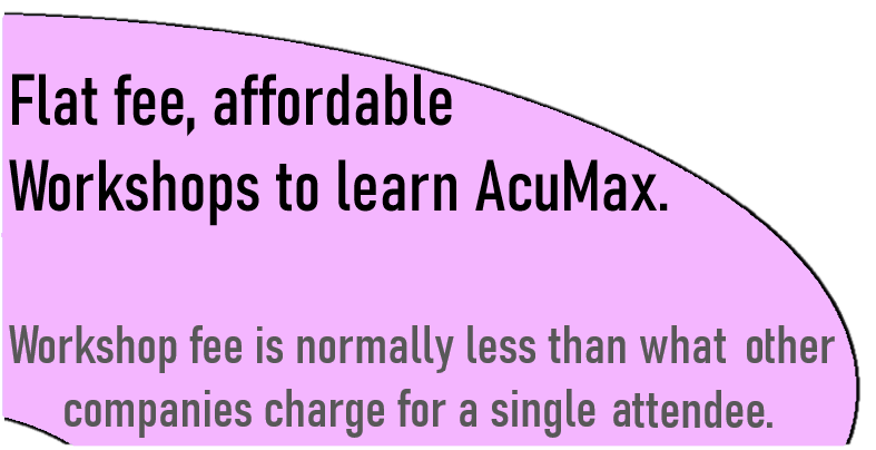 Flat fee, affordable workshops to learn AcuMax. Workshop fee is normally less than what other companies charge for a single attendee.