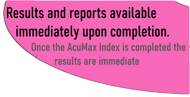 results and reports available immediately upon completion. One the AcuMax Index is completed the results are immediate.