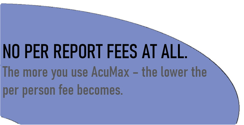 No per report fees at all. The more you use AcuMax, the lower the per person fee becomes.