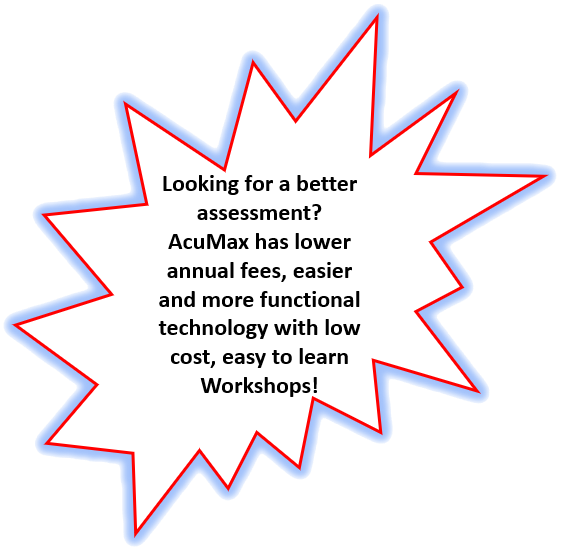 Looking for a better assessment? AcuMax has lower annual fees, easier and more functional technology with low cost, easy to learn Workshops!